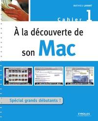 Mathieu Lavant - A la découverte de son Mac - Cahier 1, Spécial grand débutant !.