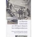 Mathieu Le Hunsec - La Marine nationale en Afrique depuis les indépendances - 50 ans de diplomatie navale dans le golfe de Guinée.