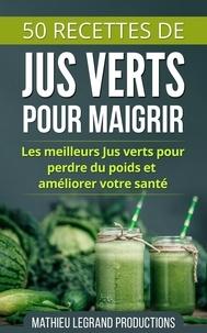 Mathieu Legrand - 50 Recettes de Smoothies et Jus Verts pour Perdre du Poids et Maigrir.