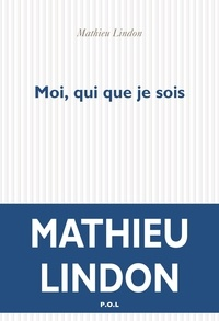 Mathieu Lindon - Moi, qui que je sois.