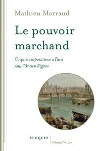 Mathieu Marraud - Le pouvoir marchand - Corps et corporatisme à Paris sous l'Ancien Régime.