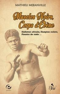 Mathieu Méranville - Muscles noirs, corps d'ébène - Gladiateurs africains, champions esclaves, pionniers des stades....
