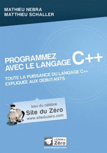 Mathieu Nebra et Matthieu Schaller - Programmez avec le langage C++ - Toute la puissance du langage C++ expliquée aux débutants !.