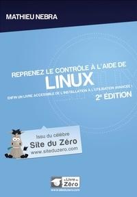 Mathieu Nebra - Reprenez le contrôle à l'aide de Linux - Enfin un livre accessible de l'installation à l'utilisation avancée !.