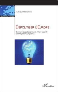 Mathieu Petithomme - Dépolitiser l'Europe - Comment les partis dominants évitent le conflit sur l'intégration européenne.
