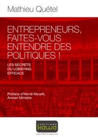 Entrepreneurs, faites-vous entendre des politiques !- Les secrets du lobbying efficace - Mathieu Quétel |