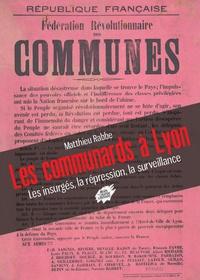 Mathieu Rabbe - Les communards à Lyon - Les insurgés, la répression, la surveillance.