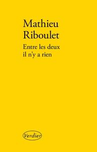 Mathieu Riboulet - Entre les deux il n'y a rien.
