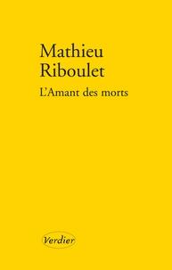 Mathieu Riboulet - L'Amant des morts.
