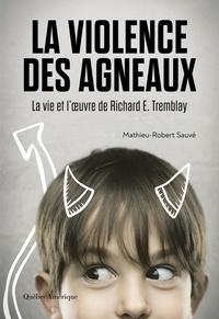 Mathieu-Robert Sauvé - La Violence des agneaux - La Vie et l'œuvre de Richard E. Tremblay.