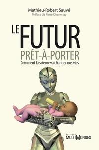 Mathieu-Robert Sauvé - Le futur prêt-à-porter - Comment la science va changer nos vies.