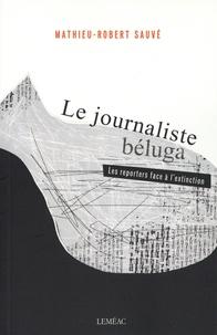 Mathieu-Robert Sauvé - Le journaliste béluga - Les reporters face à l'extinction.