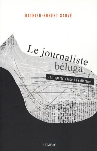 Le journaliste béluga. Les reporters face à l'extinction