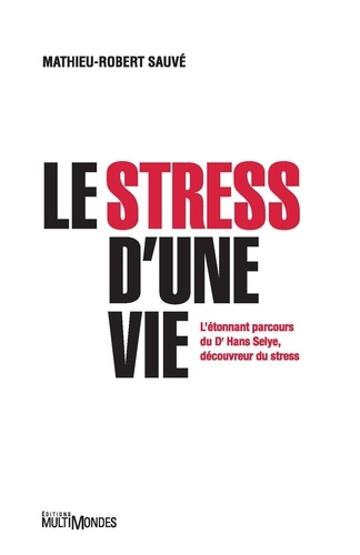 Le stress d'une vie. L'étonnant parcours du Dr Hans Selye, découvreur du stress