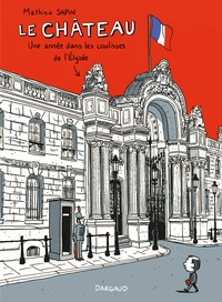 Mathieu Sapin - Le château - Un an dans les coulisses de l'Elysée.