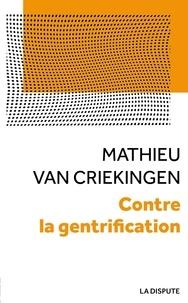 Mathieu Van Criekingen - Contre la gentrification - Convoitises et résistances dans les quartiers populaires.