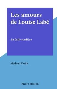 Mathieu Varille - Les amours de Louise Labé - La belle cordière.