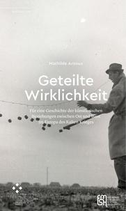 Mathilde Arnoux - Geteilte Wirklichkeit - Für eine Geschichte der künstlerischen Beziehungen zwischen Ost und West in Europa während des Kalten Krieges.