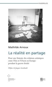 Mathilde Arnoux - La réalité en partage - Pour une histoire des relations artistiques entre l'Est et l'Ouest en Europe pendant la guerre froide.