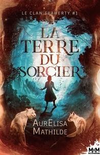 Mathilde Aurelisa - Le clan Flaherty 1 : La terre du sorcier - Le clan Flaherty, T1.