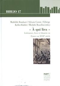 """Mathilde Bombart et Sylvain Cornic - """"A qui lira"""" - Littérature, livre et librairie en France au XVIIe siècle."""