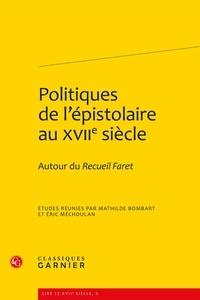 Mathilde Bombart et Eric Méchoulan - Politiques de l'épistolaire au XVIIe siècle - Autour du Recueil Faret.
