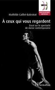 Mathilde Caillet-Balestrat - A ceux qui vous regardent - Essai sur le spectacle de danse contemporaine.