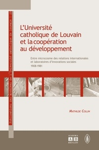 Mathilde Collin - L'Université catholique de Louvain et la coopération au développement - Entre microcosme des relations internationales et laboratoires d'innovations sociales 1908-1981.