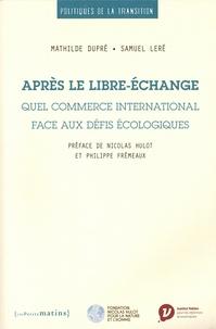Mathilde Dupré et Samuel Leré - Après le libre-échange - Quel commerce international face aux défis écologiques.