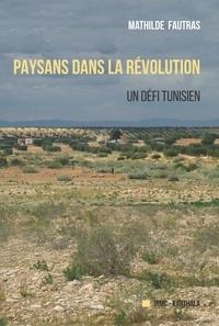 Mathilde Fautras - Paysans dans la révolution - Un défi tunisien.