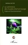 Mathilde Gautier - Le commerce des musées d'art en Europe - Enjeux et fonctionnement.