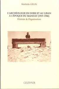 Mathilde Gelin - L'archéologie en Syrie et au Liban à l'époque du mandat (1919-1946) - Histoire et organisation.