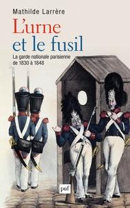 Mathilde Larrère - L'urne et le fusil - La garde nationale parisienne de 1830 à 1848.