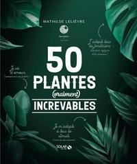 Mathilde Lelièvre - 50 plantes (vraiment) increvables.