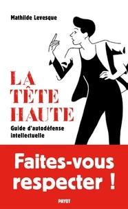 Mathilde Levesque - La tête haute - Guide d'autodéfense intellectuelle.