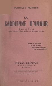 """Mathilde Mortier et Emile Boulanger - La gardienne d'amour - Grand drame moderne et social en 3 actes pour jeunes filles seules et troupes mixtes, représenté pour la 1e fois à Dijon, le 17 décembre 1939 en la salle """"Familia""""."""