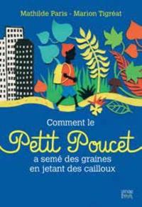 Mathilde Paris et Marion Tigréat - Comment le Petit Poucet a semé des graines en jetant des cailloux.