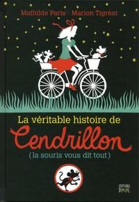 Mathilde Paris et Marion Tigréat - La véritable histoire de Cendrillon (la souris vous dit tout).
