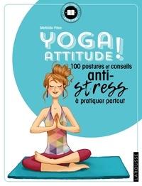 Mathilde Piton - Yoga attitude ! - 100 postures et conseils anti-stress à pratiquer partout.