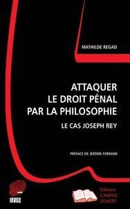Mathilde Regad - Attaquer le droit pénal par la philosophie - Le cas Joseph Rey.