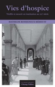 Mathilde Rossigneux-Méheust - Vies d'hospice - Vieillir et mourir en institution au XIXe siècle.