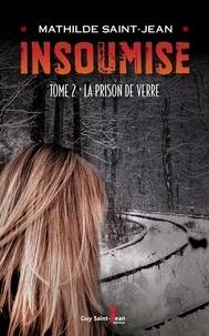 Mathilde Saint-Jean - Insoumise  : Insoumise, tome 2 - La prison de verre.