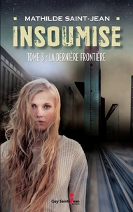 Mathilde Saint-Jean - Insoumise  : Insoumise, tome 3 - La dernière frontière.