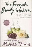 Mathilde Thomas - The French Beauty Solution - Time-Tested Secrets to Look and Feel Beautiful Inside and Out.