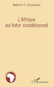 Mathurin C. Houngnikpo - L'Afrique au futur conditionnel.
