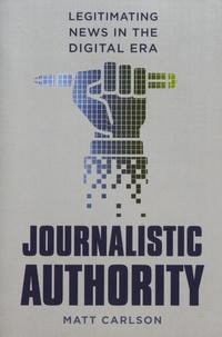 Matt Carlson - Journalistic Authority - Legitimating News in the Digital Era.