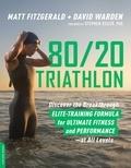 Matt Fitzgerald et David Warden - 80/20 Triathlon - Discover the Breakthrough Elite-Training Formula for Ultimate Fitness and Performance at All Levels.