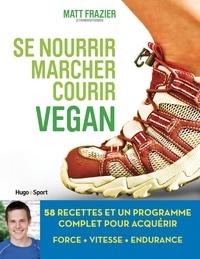 Matt Frazier et Matthew Ruscigno - Se nourrir, marcher, courir vegan - 58 recettes et un programme complet pour acquérir force, vitesse, endurance.