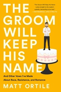 Matt Ortile - The Groom Will Keep His Name - And Other Vows I've Made About Race, Resistance, and Romance.