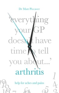 Matt Piccaver - Everything Your GP Doesn't Have Time to Tell You About Arthritis.